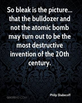 Philip Shabecoff  - So bleak is the picture... that the bulldozer and not the atomic bomb may turn out to be the most destructive invention of the 20th century.