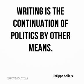 Philippe Sollers - Writing is the continuation of politics by other means.