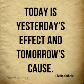 Phillip Gribble  - Today is yesterday's effect and tomorrow's cause.