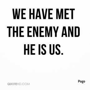Pogo  - We have met the enemy and he is us.