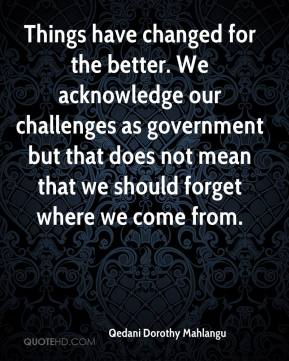 Things have changed for the better. We acknowledge our challenges as government but that does not mean that we should forget where we come from.