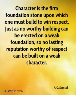 Character is the firm foundation stone upon which one must build to win respect. Just as no worthy building can be erected on a weak foundation, so no lasting reputation worthy of respect can be built on a weak character.