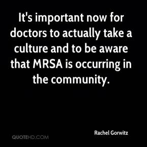 Rachel Gorwitz  - It's important now for doctors to actually take a culture and to be aware that MRSA is occurring in the community.