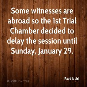 Raed Jouhi  - Some witnesses are abroad so the 1st Trial Chamber decided to delay the session until Sunday, January 29.