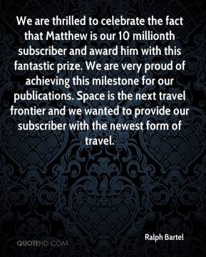 Ralph Bartel  - We are thrilled to celebrate the fact that Matthew is our 10 millionth subscriber and award him with this fantastic prize. We are very proud of achieving this milestone for our publications. Space is the next travel frontier and we wanted to provide our subscriber with the newest form of travel.