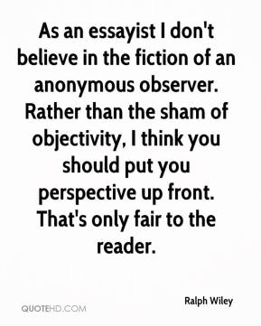 Ralph Wiley  - As an essayist I don't believe in the fiction of an anonymous observer. Rather than the sham of objectivity, I think you should put you perspective up front. That's only fair to the reader.