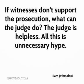 Ram Jethmalani  - If witnesses don't support the prosecution, what can the judge do? The judge is helpless. All this is unnecessary hype.