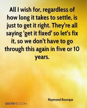 Raymond Bourque  - All I wish for, regardless of how long it takes to settle, is just to get it right. They're all saying 'get it fixed' so let's fix it, so we don't have to go through this again in five or 10 years.