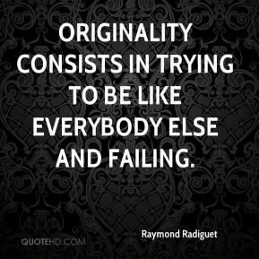 Raymond Radiguet - Originality consists in trying to be like everybody else and failing.
