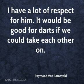 Raymond Van Barneveld  - I have a lot of respect for him. It would be good for darts if we could take each other on.