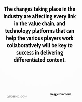 Reggie Bradford  - The changes taking place in the industry are affecting every link in the value chain, and technology platforms that can help the various players work collaboratively will be key to success in delivering differentiated content.