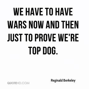 Reginald Berkeley - We have to have wars now and then just to prove we're top dog.