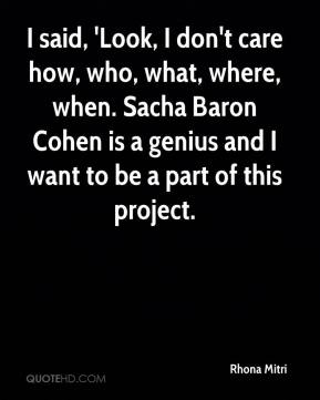 Rhona Mitri  - I said, 'Look, I don't care how, who, what, where, when. Sacha Baron Cohen is a genius and I want to be a part of this project.