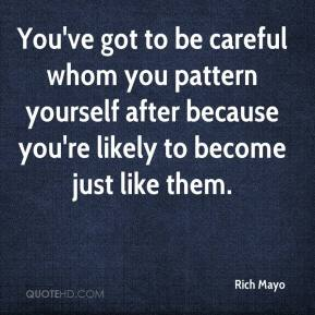 Rich Mayo  - You've got to be careful whom you pattern yourself after because you're likely to become just like them.