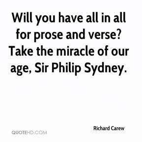 Richard Carew  - Will you have all in all for prose and verse? Take the miracle of our age, Sir Philip Sydney.