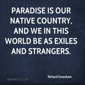 Richard Greenham  - Paradise is our native country, and we in this world be as exiles and strangers.