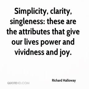 Richard Halloway  - Simplicity, clarity, singleness: these are the attributes that give our lives power and vividness and joy.