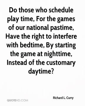 Richard L. Curry  - Do those who schedule play time, For the games of our national pastime, Have the right to interfere with bedtime, By starting the game at nighttime, Instead of the customary daytime?