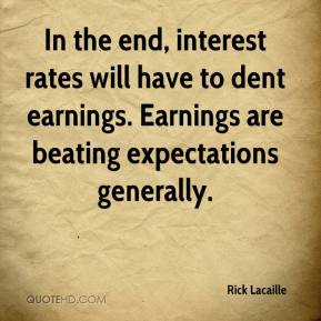 Rick Lacaille  - In the end, interest rates will have to dent earnings. Earnings are beating expectations generally.
