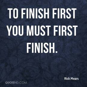 Rick Mears - To finish first you must first finish.