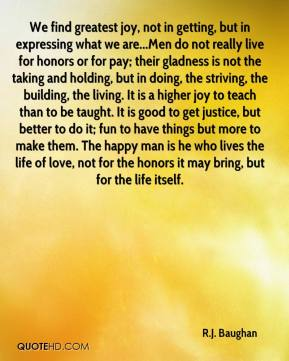 R.J. Baughan  - We find greatest joy, not in getting, but in expressing what we are...Men do not really live for honors or for pay; their gladness is not the taking and holding, but in doing, the striving, the building, the living. It is a higher joy to teach than to be taught. It is good to get justice, but better to do it; fun to have things but more to make them. The happy man is he who lives the life of love, not for the honors it may bring, but for the life itself.