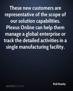 Rob Beatty  - These new customers are representative of the scope of our solution capabilities. Plexus Online can help them manage a global enterprise or track the detailed activities in a single manufacturing facility.
