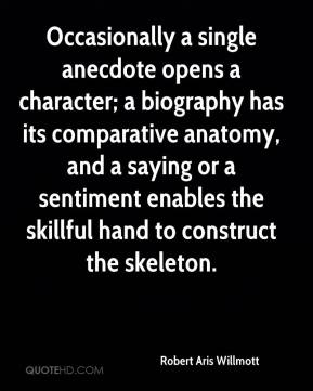 Robert Aris Willmott  - Occasionally a single anecdote opens a character; a biography has its comparative anatomy, and a saying or a sentiment enables the skillful hand to construct the skeleton.