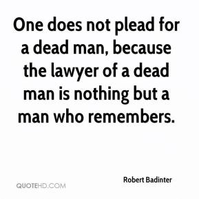 Robert Badinter  - One does not plead for a dead man, because the lawyer of a dead man is nothing but a man who remembers.