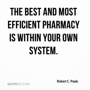 Robert C. Peale  - The best and most efficient pharmacy is within your own system.