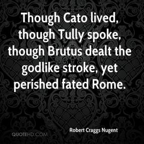 Robert Craggs Nugent  - Though Cato lived, though Tully spoke, though Brutus dealt the godlike stroke, yet perished fated Rome.