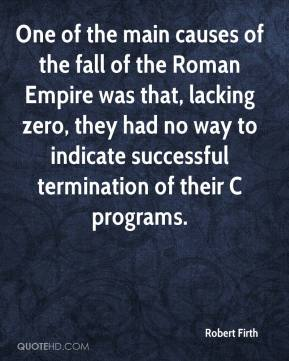 Robert Firth  - One of the main causes of the fall of the Roman Empire was that, lacking zero, they had no way to indicate successful termination of their C programs.
