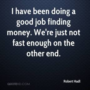 Robert Hadl  - I have been doing a good job finding money. We're just not fast enough on the other end.