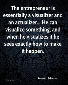 Robert L. Schwartz  - The entrepreneur is essentially a visualizer and an actualizer... He can visualize something, and when he visualizes it he sees exactly how to make it happen.