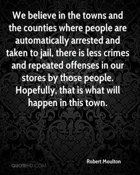 Robert Moulton  - We believe in the towns and the counties where people are automatically arrested and taken to jail, there is less crimes and repeated offenses in our stores by those people. Hopefully, that is what will happen in this town.