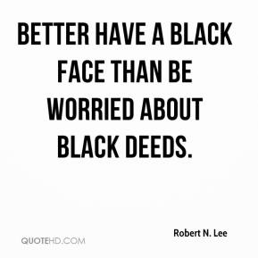 Robert N. Lee - Better have a black face than be worried about black deeds.