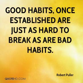 Robert Puller  - Good habits, once established are just as hard to break as are bad habits.