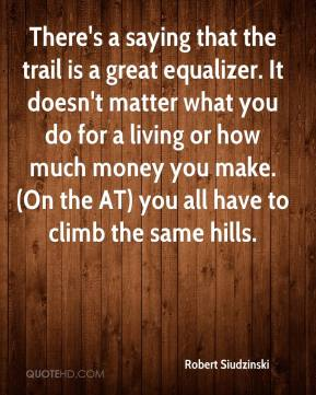 Robert Siudzinski  - There's a saying that the trail is a great equalizer. It doesn't matter what you do for a living or how much money you make. (On the AT) you all have to climb the same hills.