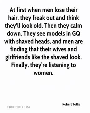 Robert Tollis  - At first when men lose their hair, they freak out and think they'll look old. Then they calm down. They see models in GQ with shaved heads, and men are finding that their wives and girlfriends like the shaved look. Finally, they're listening to women.