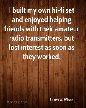 Robert W. Wilson - I built my own hi-fi set and enjoyed helping friends with their amateur radio transmitters, but lost interest as soon as they worked.
