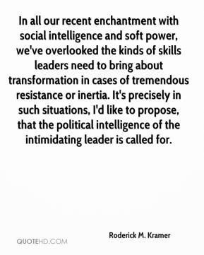 Roderick M. Kramer  - In all our recent enchantment with social intelligence and soft power, we've overlooked the kinds of skills leaders need to bring about transformation in cases of tremendous resistance or inertia. It's precisely in such situations, I'd like to propose, that the political intelligence of the intimidating leader is called for.