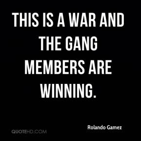 Rolando Gamez  - This is a war and the gang members are winning.