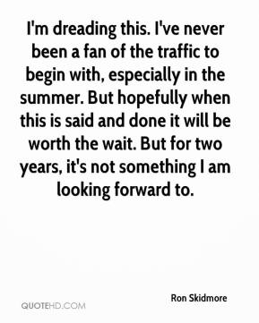 Ron Skidmore  - I'm dreading this. I've never been a fan of the traffic to begin with, especially in the summer. But hopefully when this is said and done it will be worth the wait. But for two years, it's not something I am looking forward to.