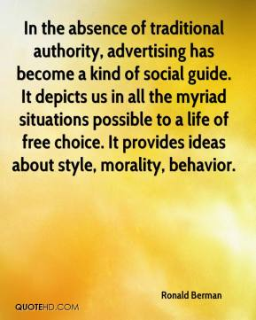 Ronald Berman  - In the absence of traditional authority, advertising has become a kind of social guide. It depicts us in all the myriad situations possible to a life of free choice. It provides ideas about style, morality, behavior.