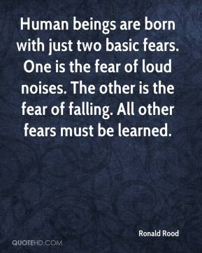 Ronald Rood  - Human beings are born with just two basic fears. One is the fear of loud noises. The other is the fear of falling. All other fears must be learned.