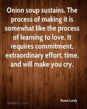 Ronni Lundy  - Onion soup sustains. The process of making it is somewhat like the process of learning to love. It requires commitment, extraordinary effort, time, and will make you cry.