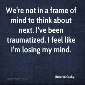 Rosalyn Casby  - We're not in a frame of mind to think about next. I've been traumatized. I feel like I'm losing my mind.