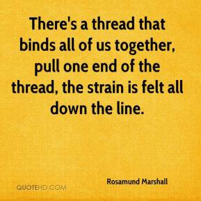 Rosamund Marshall  - There's a thread that binds all of us together, pull one end of the thread, the strain is felt all down the line.