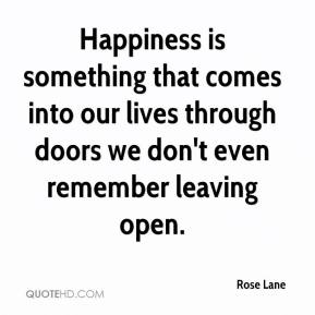 Rose Lane  - Happiness is something that comes into our lives through doors we don't even remember leaving open.