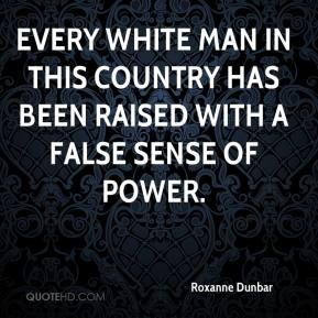 Roxanne Dunbar - Every white man in this country has been raised with a false sense of power.