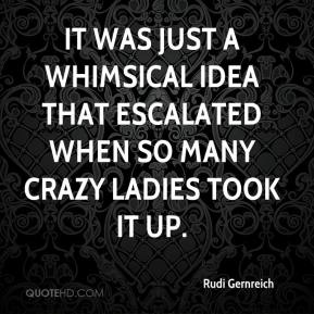 Rudi Gernreich  - It was just a whimsical idea that escalated when so many crazy ladies took it up.